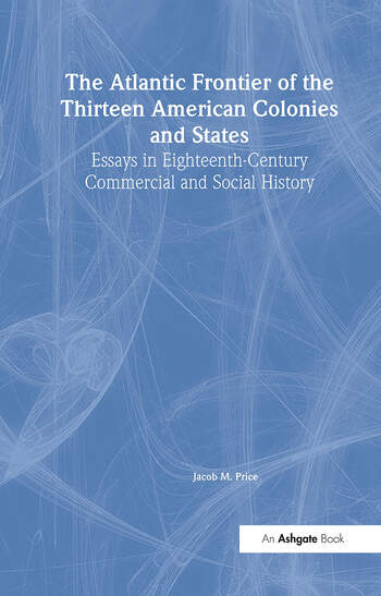 The Atlantic Frontier of the Thirteen American Colonies and States Essays in Eighteenth-Century Commercial and Social History book cover