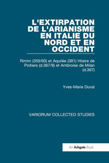 L'extirpation de l'Arianisme en Italie du Nord et en Occident Rimini (359/60) et Aquilée (381) Hilaire de Poitiers (d.367/8) et Ambroise de Milan (d.397) book cover