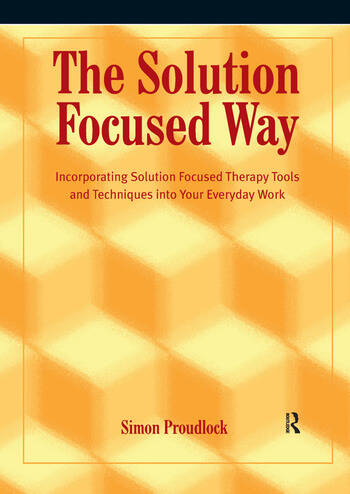 The Solution Focused Way Incorporating Solution Focused Therapy Tools and Techniques into Your Everyday Work book cover