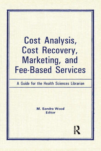 Cost Analysis, Cost Recovery, Marketing and Fee-Based Services A Guide for the Health Sciences Librarian book cover
