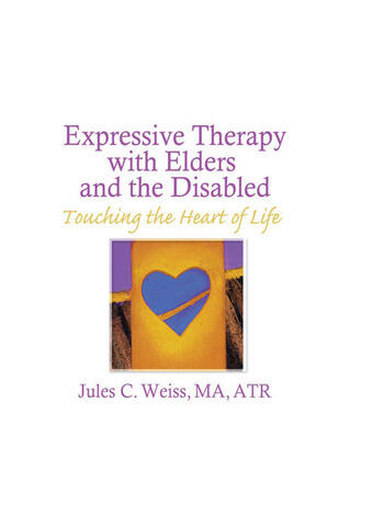 Expressive Therapy With Elders and the Disabled Touching the Heart of Life book cover