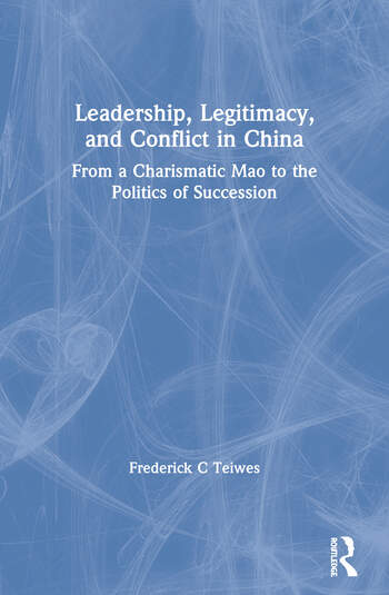 Leadership, Legitimacy, and Conflict in China From a Charismatic Mao to the Politics of Succession book cover