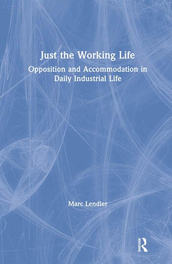 Just the Working Life: Opposition and Accommodation in Daily Industrial Life Opposition and Accommodation in Daily Industrial Life book cover