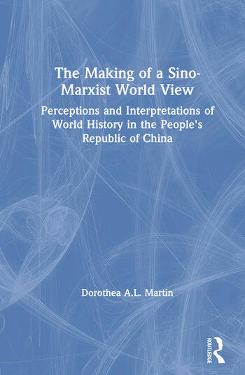 The Making of a Sino-Marxist World View: Perceptions and Interpretations of World History in the People's Republic of China Perceptions and Interpretations of World History in the People's Republic of China book cover