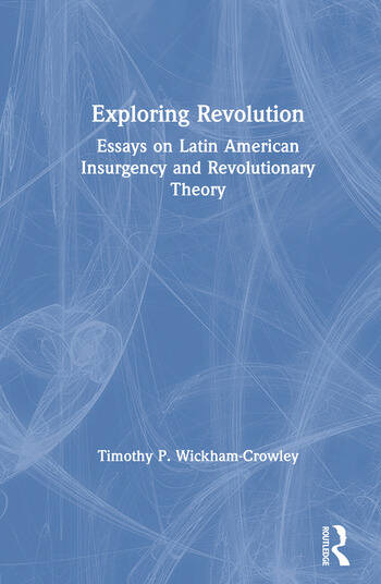 Exploring Revolution: Essays on Latin American Insurgency and Revolutionary Theory Essays on Latin American Insurgency and Revolutionary Theory book cover