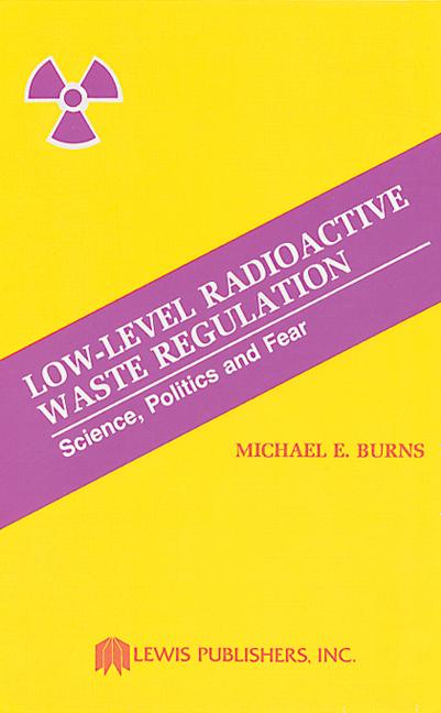 Low-Level Radioactive Waste Regulation-Science, Politics and Fear book cover