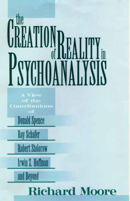 The Creation of Reality in Psychoanalysis A View of the Contributions of Donald Spence, Roy Schafer, Robert Stolorow, Irwin Z. Hoffman, and Beyond book cover
