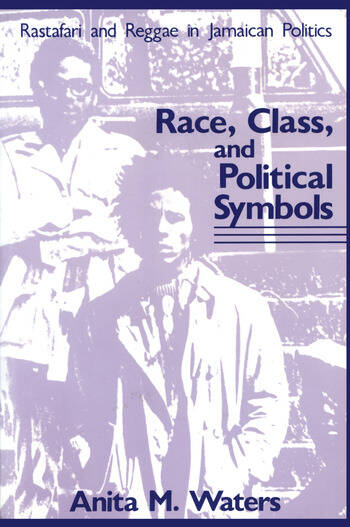 Race, Class, and Political Symbols Rastafari and Reggae in Jamaican Politics book cover