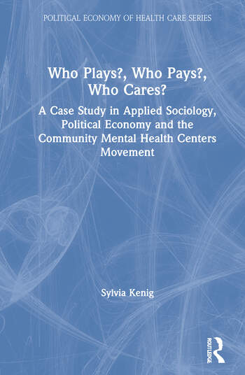 Who Plays? Who Pays? Who Cares? A Case Study in Applied Sociology, Political Economy, and the Community Menta Health Centers Movement book cover