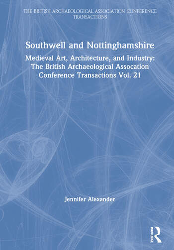 Southwell and Nottinghamshire Medieval Art, Architecture, and Industry: The British Archaeological Assocation Conference Transactions Vol. 21 book cover