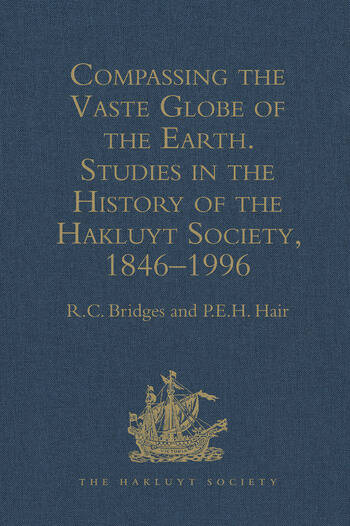 Compassing the Vaste Globe of the Earth Studies in the History of the Hakluyt Society, 1846–1996 book cover