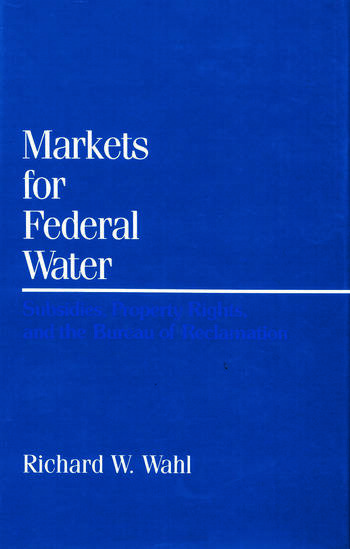 Markets for Federal Water Subsidies, Property Rights, and the Bureau of Reclamation book cover