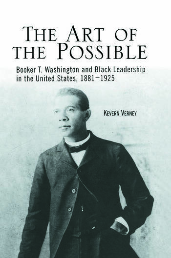The Art of the Possible Booker T. Washington and Black Leadership in the United States, 1881-1925 book cover
