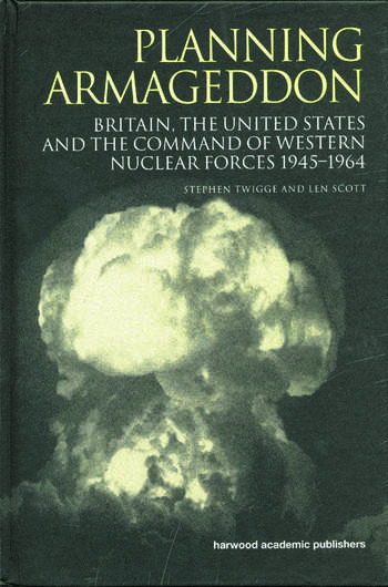 Planning Armageddon Britain, the United States and the Command of Western Nuclear Forces, 1945-1964 book cover