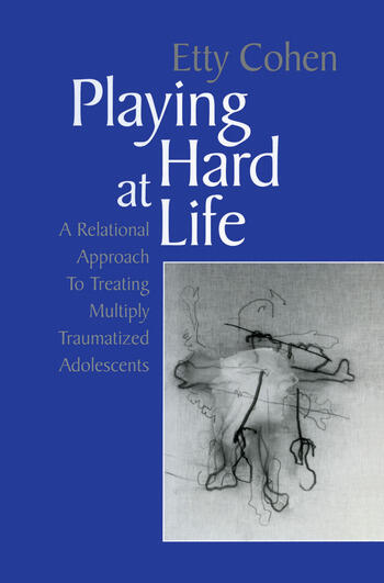 Playing Hard at Life A Relational Approach to Treating Multiply Traumatized Adolescents book cover
