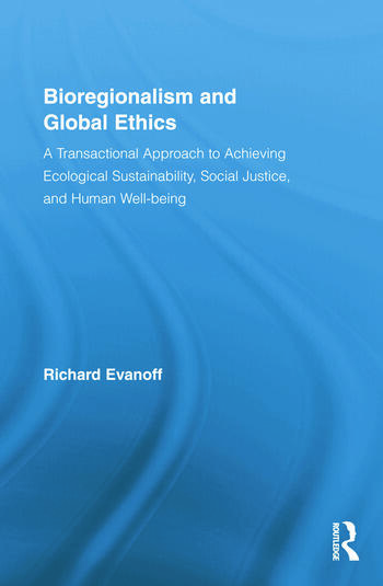 Bioregionalism and Global Ethics A Transactional Approach to Achieving Ecological Sustainability, Social Justice, and Human Well-being book cover