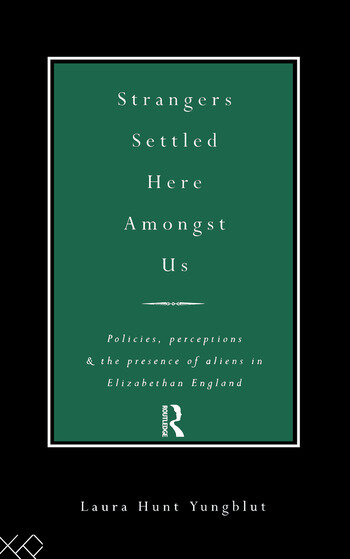 Strangers Settled Here Amongst Us Policies, Perceptions and the Presence of Aliens in Elizabethan England book cover