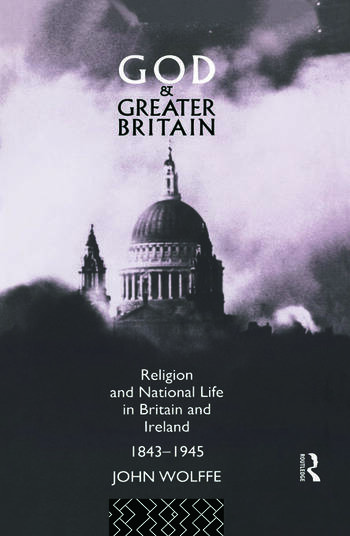 God and Greater Britain Religion and National Life in Britain and Ireland, 1843-1945 book cover