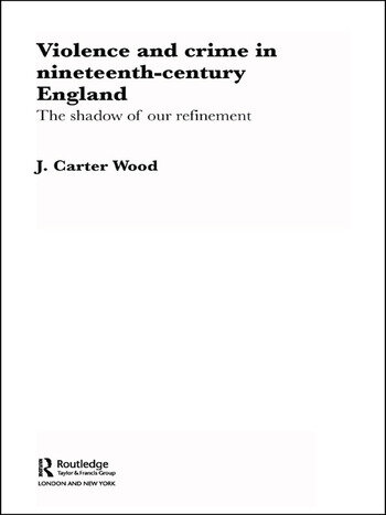 Violence and Crime in Nineteenth Century England The Shadow of our Refinement book cover