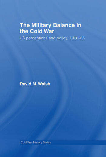 The Military Balance in the Cold War US Perceptions and Policy, 1976-85 book cover
