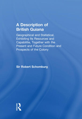 A Description of British Guiana, Geographical and Statistical, Exhibiting Its Resources and Capabilities, Together with the Present and Future Condition and Prospects of the Colony Exhibiting Resources and Capabilities..... book cover