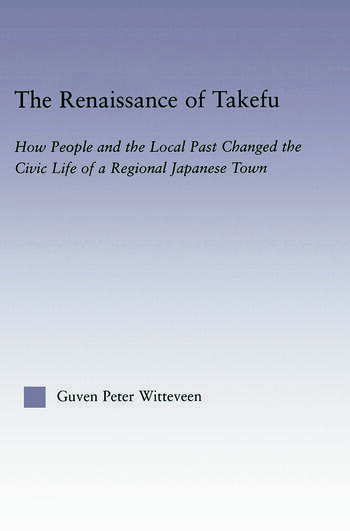 The Renaissance of Takefu How People and the Local Past Changed the Civic Life of a Regional Japanese Town book cover