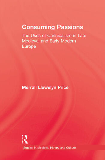 Consuming Passions The Uses of Cannibalism in Late Medieval and Early Modern Europe book cover