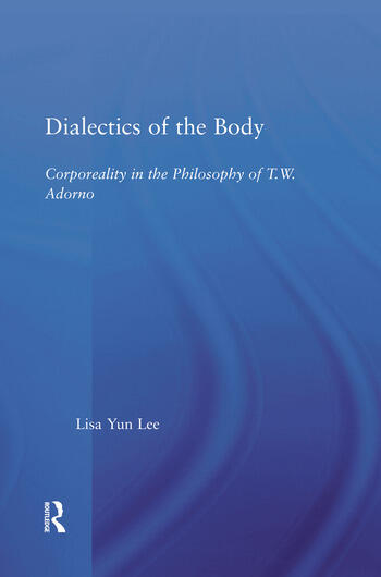 Dialectics of the Body Corporeality in the Philosophy of Theodor Adorno book cover