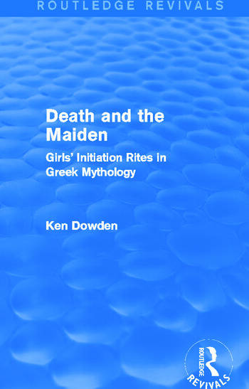Death and the Maiden (Routledge Revivals) Girls' Initiation Rites in Greek Mythology book cover