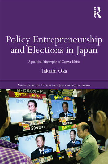 Policy Entrepreneurship and Elections in Japan A Political Biogaphy of Ozawa Ichirō book cover