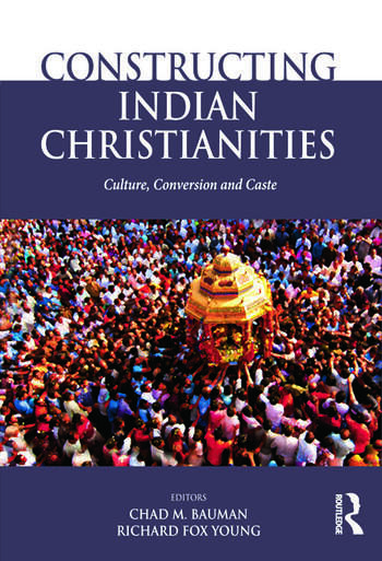 Constructing Indian Christianities Culture, Conversion and Caste book cover