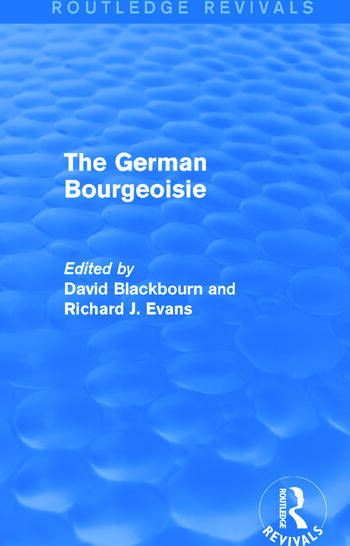 The German Bourgeoisie (Routledge Revivals) Essays on the Social History of the German Middle Class from the Late Eighteenth to the Early Twentieth Century book cover