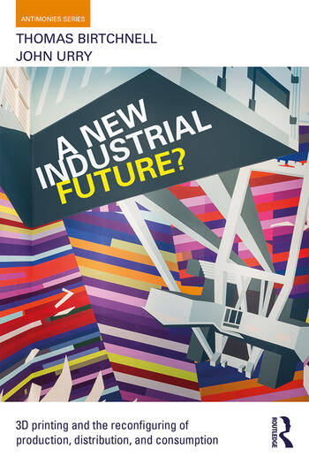 A New Industrial Future? 3D Printing and the Reconfiguring of Production, Distribution, and Consumption book cover