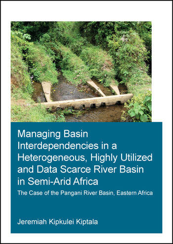 Managing Basin Interdependencies in a Heterogeneous, Highly Utilized and Data Scarce River Basin in Semi-Arid Africa The Case of the Pangani River Basin, Eastern Africa book cover