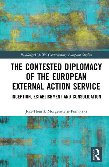 The Contested Diplomacy of the European External Action Service Inception, Establishment and Consolidation book cover