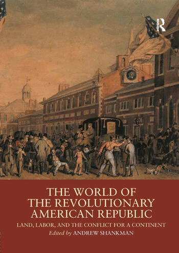 The World of the Revolutionary American Republic Land, Labor, and the Conflict for a Continent book cover