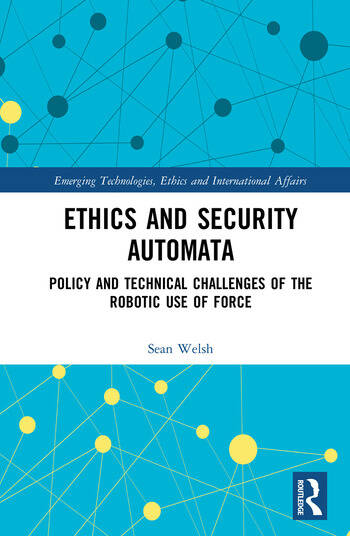 Ethics and Security Automata Policy and Technical Challenges of the Robotic Use of Force book cover