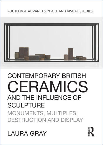 Contemporary British Ceramics and the Influence of Sculpture Monuments, Multiples, Destruction and Display book cover
