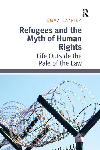 Refugees and the Myth of Human Rights Life Outside the Pale of the Law book cover