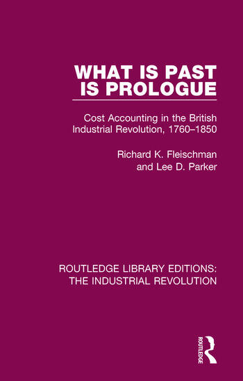 What is Past is Prologue Cost Accounting in the British Industrial Revolution, 1760-1850 book cover