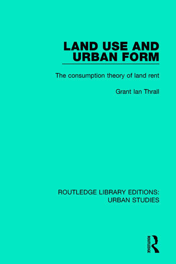 Land Use and Urban Form The Consumption Theory of Land Rent book cover