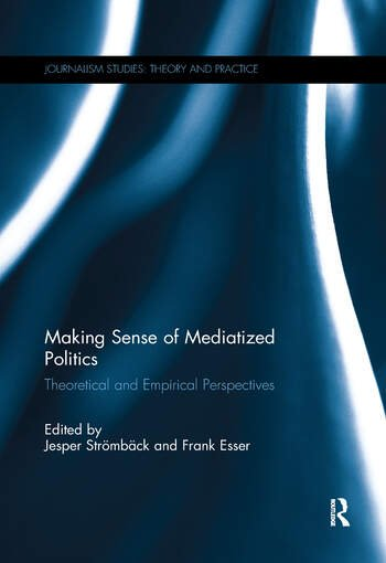 Making Sense of Mediatized Politics Theoretical and Empirical Perspectives book cover