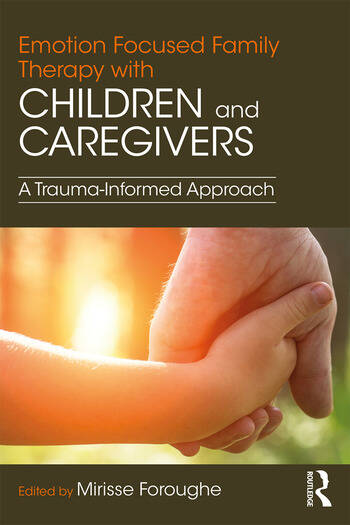Emotion Focused Family Therapy with Children and Caregivers A Trauma-Informed Approach book cover