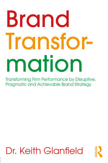 Brand Transformation Transforming Firm Performance by Disruptive, Pragmatic and Achievable Brand Strategy book cover