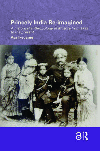 Princely India Re-imagined A Historical Anthropology of Mysore from 1799 to the present book cover