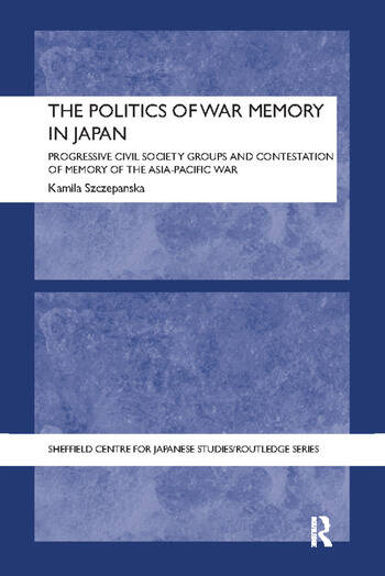 The Politics of War Memory in Japan Progressive Civil Society Groups and Contestation of Memory of the Asia-Pacific War book cover