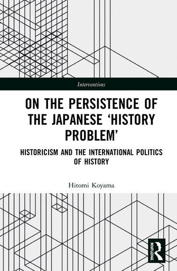 On the Persistence of the Japanese History Problem Historicism and the International Politics of History book cover