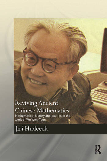 Reviving Ancient Chinese Mathematics Mathematics, History and Politics in the Work of Wu Wen-Tsun book cover