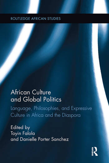 African Culture and Global Politics Language, Philosophies, and Expressive Culture in Africa and the Diaspora book cover