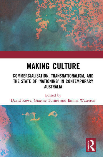 Making Culture Commercialisation, Transnationalism, and the State of 'Nationing' in Contemporary Australia book cover